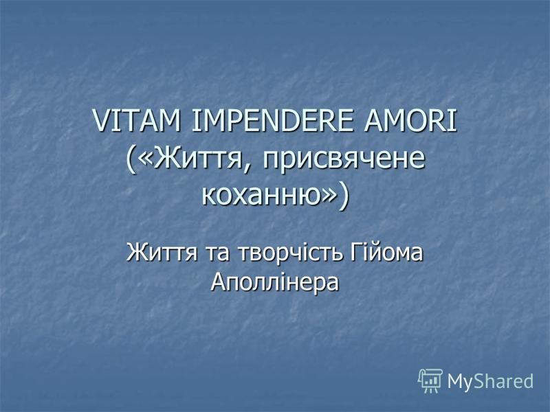 VITAM IMPENDERE AMORI («Життя, присвячене коханню») Життя та творчість Гійома Аполлінера