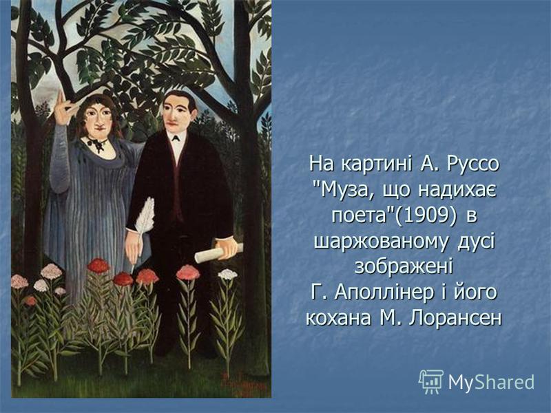 На картині А. Руссо Муза, що надихає поета(1909) в шаржованому дусі зображені Г. Аполлінер і його кохана М. Лорансен