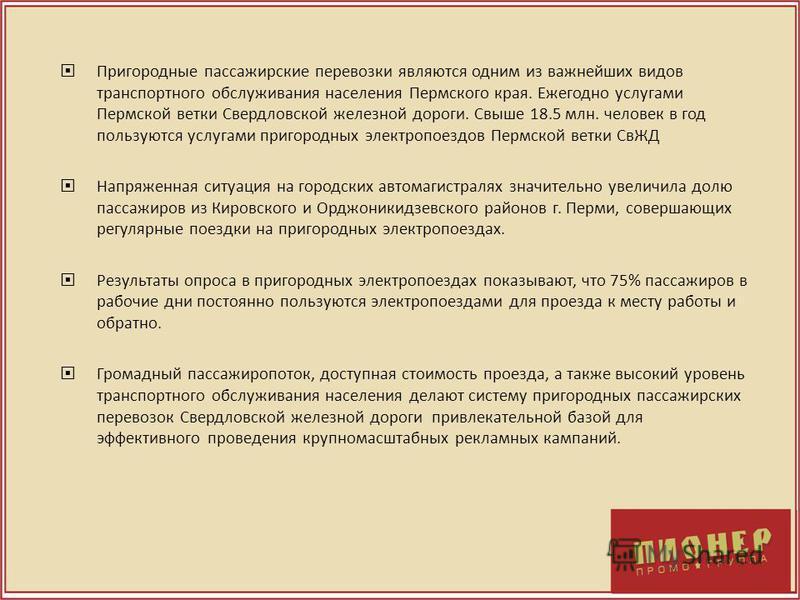 Пригородные пассажирские перевозки являются одним из важнейших видов транспортного обслуживания населения Пермского края. Ежегодно услугами Пермской ветки Свердловской железной дороги. Свыше 18.5 млн. человек в год пользуются услугами пригородных эле