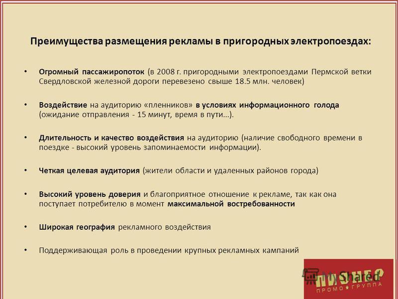 Преимущества размещения рекламы в пригородных электропоездах: Огромный пассажиропоток (в 2008 г. пригородными электропоездами Пермской ветки Свердловской железной дороги перевезено свыше 18.5 млн. человек) Воздействие на аудиторию «пленников» в услов