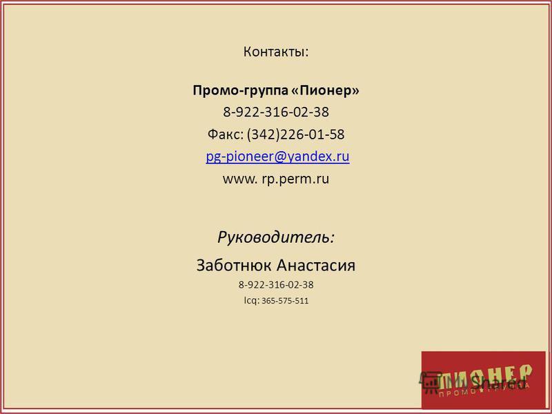 Контакты: Промо-группа «Пионер» 8-922-316-02-38 Факс: (342)226-01-58 pg-pioneer@yandex.ru www. rp.perm.ru Руководитель: Заботнюк Анастасия 8-922-316-02-38 Icq: 365-575-511