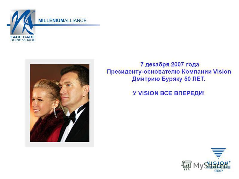 7 декабря 2007 года Президенту-основателю Компании Vision Дмитрию Буряку 50 ЛЕТ. У VISION ВСЕ ВПЕРЕДИ!