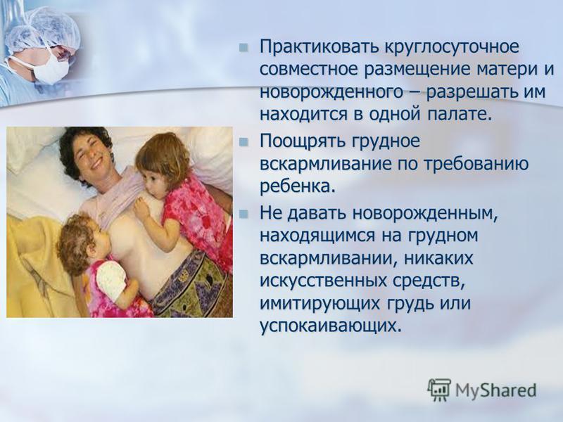 Практиковать круглосуточное совместное размещение матери и новорожденного – разрешать им находится в одной палате. Практиковать круглосуточное совместное размещение матери и новорожденного – разрешать им находится в одной палате. Поощрять грудное вск