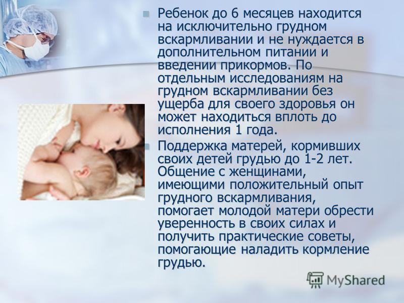 Ребенок до 6 месяцев находится на исключительно грудном вскармливании и не нуждается в дополнительном питании и введении прикормов. По отдельным исследованиям на грудном вскармливании без ущерба для своего здоровья он может находиться вплоть до испол