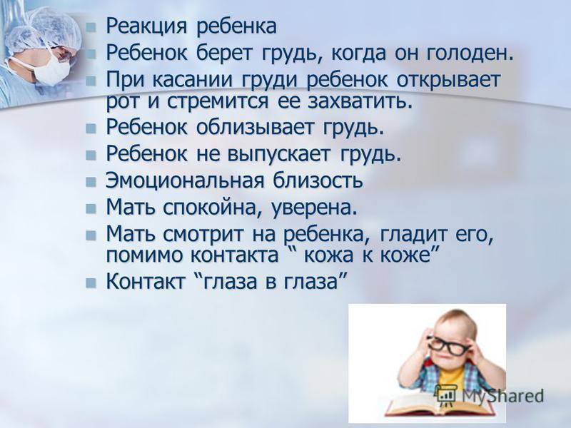 Реакция ребенка Реакция ребенка Ребенок берет грудь, когда он голоден. Ребенок берет грудь, когда он голоден. При касании груди ребенок открывает рот и стремится ее захватить. При касании груди ребенок открывает рот и стремится ее захватить. Ребенок