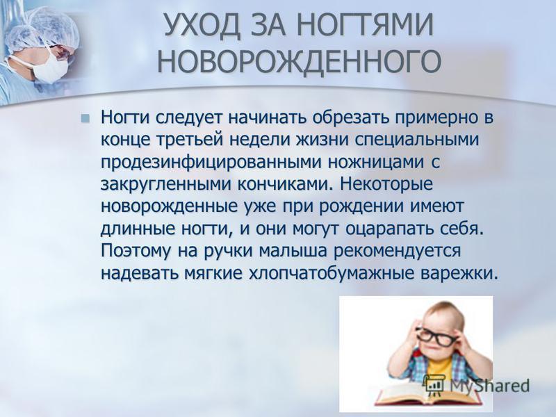 УХОД ЗА НОГТЯМИ НОВОРОЖДЕННОГО Ногти следует начинать обрезать примерно в конце третьей недели жизни специальными продезинфицированными ножницами с закругленными кончиками. Некоторые новорожденные уже при рождении имеют длинные ногти, и они могут оца