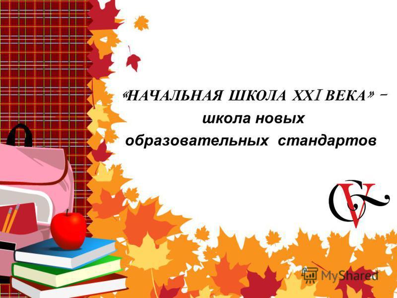 « НАЧАЛЬНАЯ ШКОЛА ХХ I ВЕКА » - школа новых образовательных стандартов