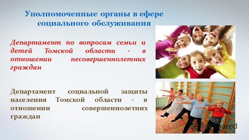 Департамент социальной защиты населения Томской области - в отношении совершеннолетних граждан Уполномоченные органы в сфере социального обслуживания Департамент по вопросам семьи и детей Томской области - в отношении несовершеннолетних граждан
