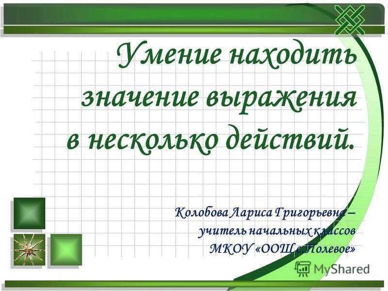 Умение находить значение выражения в несколько действий. Колобова Лариса Григорьевна – учитель начальных классов МКОУ «ООШ с.Полевое»