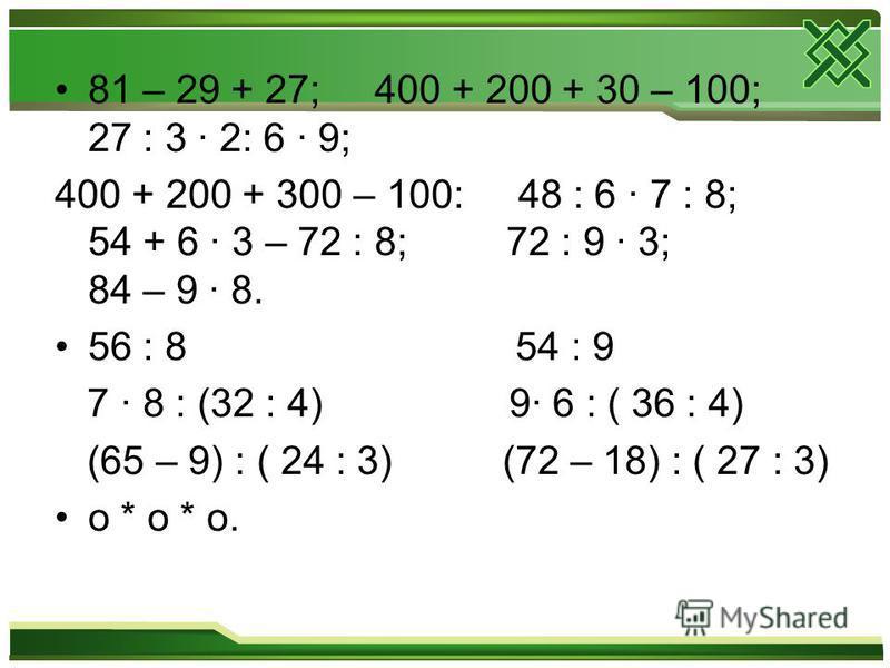 81 – 29 + 27; 400 + 200 + 30 – 100; 27 : 3 · 2: 6 · 9; 400 + 200 + 300 – 100: 48 : 6 · 7 : 8; 54 + 6 · 3 – 72 : 8; 72 : 9 · 3; 84 – 9 · 8. 56 : 8 54 : 9 7 · 8 : (32 : 4) 9· 6 : ( 36 : 4) (65 – 9) : ( 24 : 3) (72 – 18) : ( 27 : 3) o * o * o.