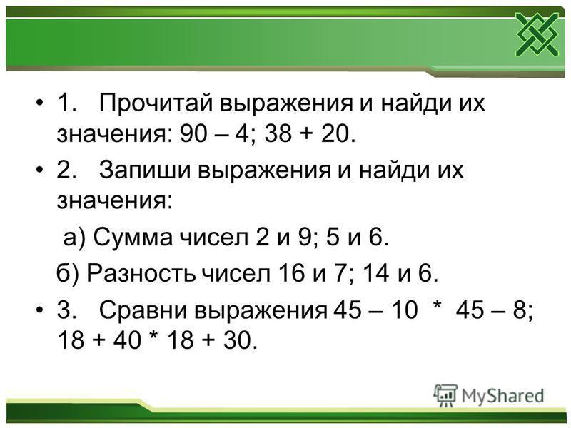 1. Прочитай выражения и найди их значения: 90 – 4; 38 + 20. 2. Запиши выражения и найди их значения: а) Сумма чисел 2 и 9; 5 и 6. б) Разность чисел 16 и 7; 14 и 6. 3. Сравни выражения 45 – 10 * 45 – 8; 18 + 40 * 18 + 30.