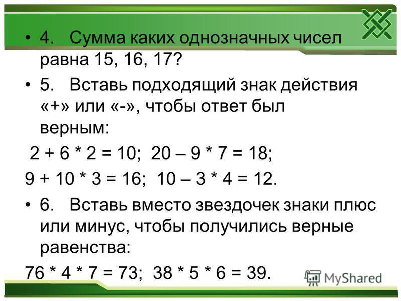 4. Сумма каких однозначных чисел равна 15, 16, 17? 5. Вставь подходящий знак действия «+» или «-», чтобы ответ был верным: 2 + 6 * 2 = 10; 20 – 9 * 7 = 18; 9 + 10 * 3 = 16; 10 – 3 * 4 = 12. 6. Вставь вместо звездочек знаки плюс или минус, чтобы получ