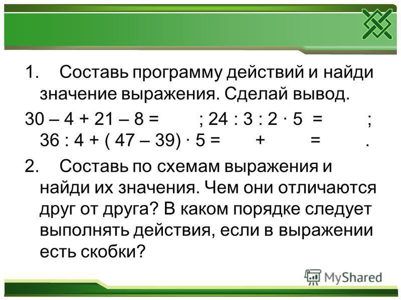 1. Составь программу действий и найди значение выражения. Сделай вывод. 30 – 4 + 21 – 8 = ; 24 : 3 : 2 · 5 = ; 36 : 4 + ( 47 – 39) · 5 = + =. 2. Составь по схемам выражения и найди их значения. Чем они отличаются друг от друга? В каком порядке следуе