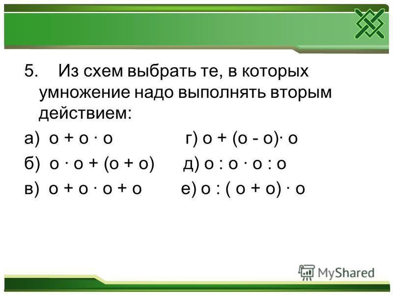 5. Из схем выбрать те, в которых умножение надо выполнять вторым действием: а) o + o · o г) o + (o - o)· o б) o · o + (o + o) д) o : o · o : o в) o + o · o + o е) o : ( o + o) · o