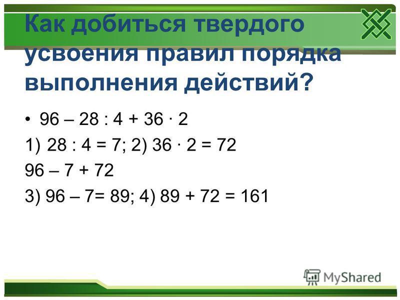 Как добиться твердого усвоения правил порядка выполнения действий? 96 – 28 : 4 + 36 · 2 1)28 : 4 = 7; 2) 36 · 2 = 72 96 – 7 + 72 3) 96 – 7= 89; 4) 89 + 72 = 161