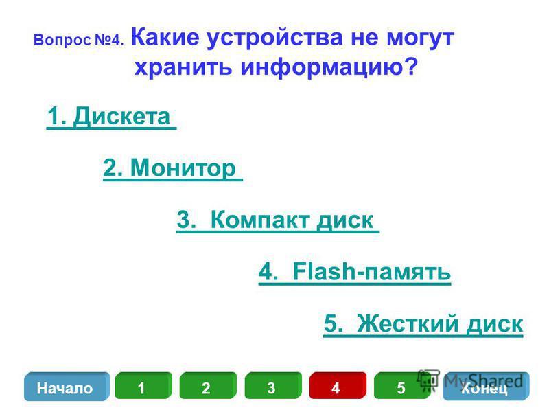 Вопрос 4. Какие устройства не могут хранить информацию? 1. Дискета 2. Монитор 3. Компакт диск 13452 Начало Конец 4. Flash-память 5. Жесткий диск