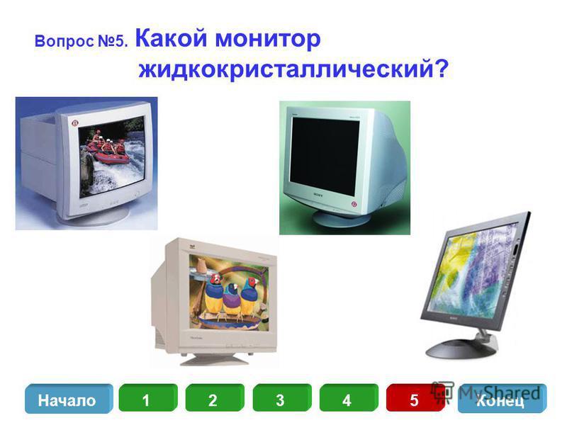 Вопрос 5. Какой монитор жидкокристаллический? 13452 Начало Конец