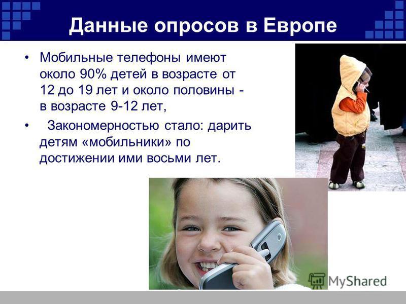 Данные опросов в Европе Мобильные телефоны имеют около 90% детей в возрасте от 12 до 19 лет и около половины - в возрасте 9-12 лет, Закономерностью стало: дарить детям «мобильники» по достижении ими восьми лет.