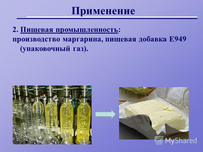 Применении 2. Пищевая промышленность: производство маргарина, пищевая добавка Е949 (упаковочный газ).