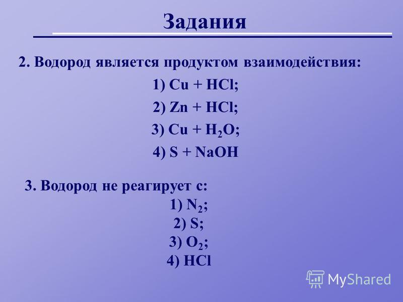 Задания 2. Водород является продуктом взаимодействия: 1) Cu + HCl; 2) Zn + HCl; 3) Cu + H 2 O; 4) S + NaOH 3. Водород не реагирует с: 1) N 2 ; 2) S; 3) O 2 ; 4) HCl