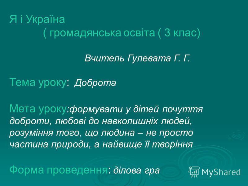 Я і Україна ( громадянська освіта ( 3 клас) Вчитель Гулевата Г. Г. Тема уроку: Доброта Мета уроку :формувати у дітей почуття доброти, любові до навколишніх людей, розуміння того, що людина – не просто частина природи, а найвище її творіння Форма пров