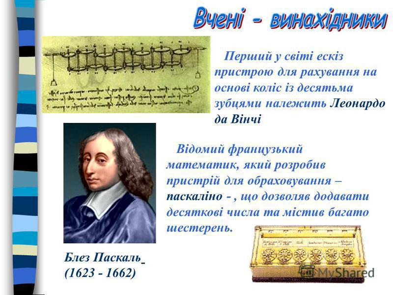 Перший у світі ескіз пристрою для рахування на основі коліс із десятьма зубцями належить Леонардо да Вінчі Блез Паскаль (1623 - 1662) Відомий французький математик, який розробив пристрій для обраховування – паскаліно -, що дозволяв додавати десятков