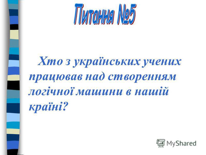 Хто з українських учених працював над створенням логічної машини в нашій країні?