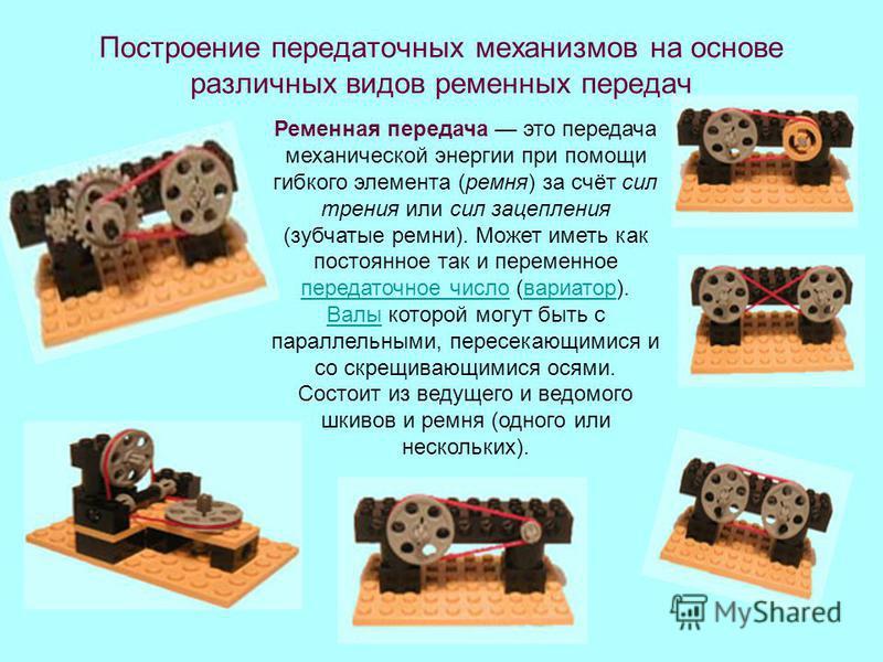 Построение передаточных механизмов на основе различных видов ременных передач Ременная передача это передача механической энергии при помощи гибкого элемента (ремня) за счёт сил трения или сил зацепления (зубчатые ремни). Может иметь как постоянное т