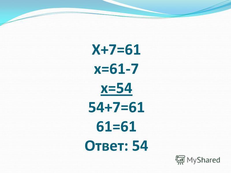 Х+7=61 х=61-7 х=54 54+7=61 61=61 Ответ: 54