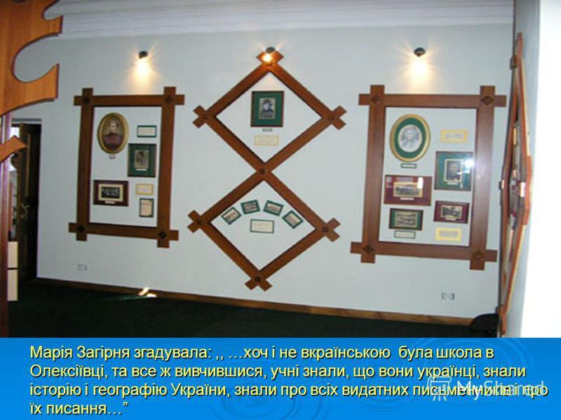 Марія Загірня згадувала:,, …хоч і не вкраїнською була школа в Олексіївці, та все ж вивчившися, учні знали, що вони українці, знали історію і географію України, знали про всіх видатних письменників і про їх писання…