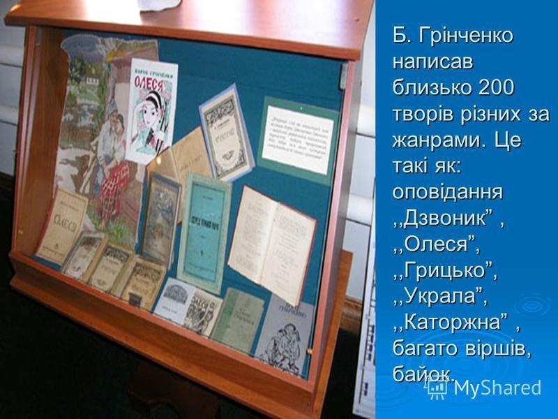 Б. Грінченко написав близько 200 творів різних за жанрами. Це такі як: оповідання,,Дзвоник,,,Олеся,,,Грицько,,,Украла,,,Каторжна, багато віршів, байок.