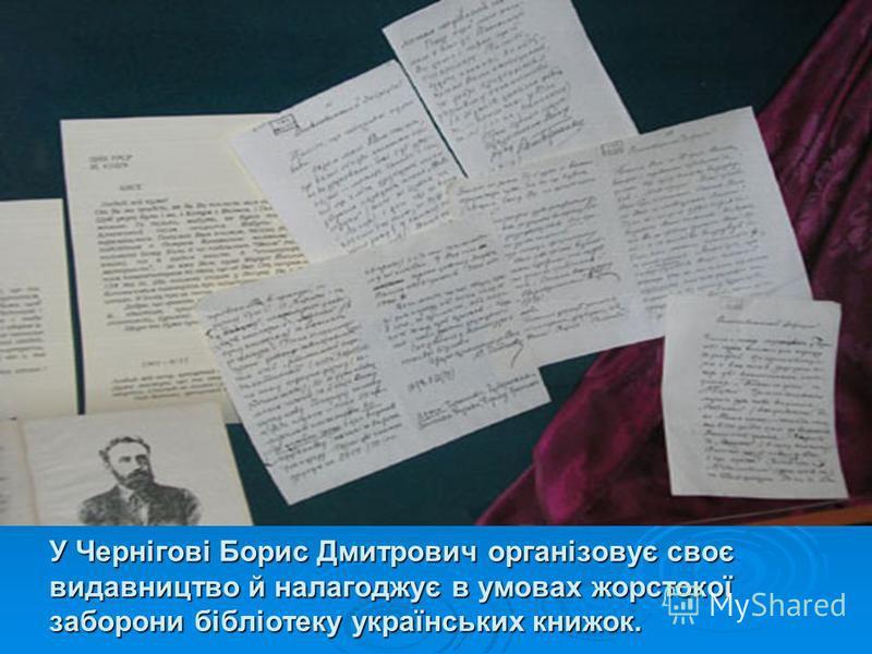 У Чернігові Борис Дмитрович організовує своє видавництво й налагоджує в умовах жорстокої заборони бібліотеку українських книжок.