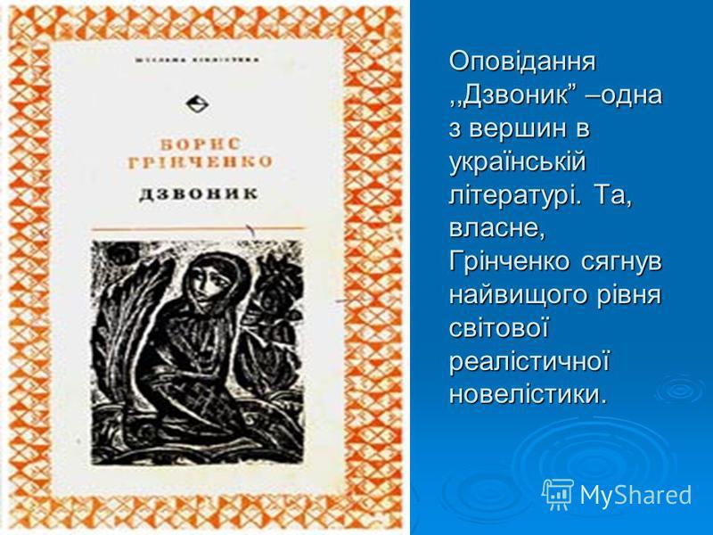 Оповідання,,Дзвоник –одна з вершин в українській літературі. Та, власне, Грінченко сягнув найвищого рівня світової реалістичної новелістики.
