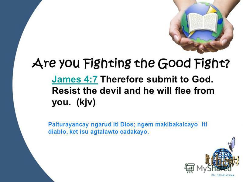 Powerpoint Templates Page 1 Ptr. Bill Mostrales Are you Fighting the Good Fight? James 4:7James 4:7 Therefore submit to God. Resist the devil and he will flee from you. (kjv) Paiturayancay ngarud iti Dios; ngem makibakalcayo iti diablo, ket isu agtal
