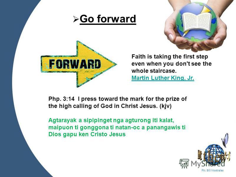 Powerpoint Templates Page 4 Ptr. Bill Mostrales Go forward Faith is taking the first step even when you don't see the whole staircase. Martin Luther King, Jr. Martin Luther King, Jr. Php. 3:14 I press toward the mark for the prize of the high calling