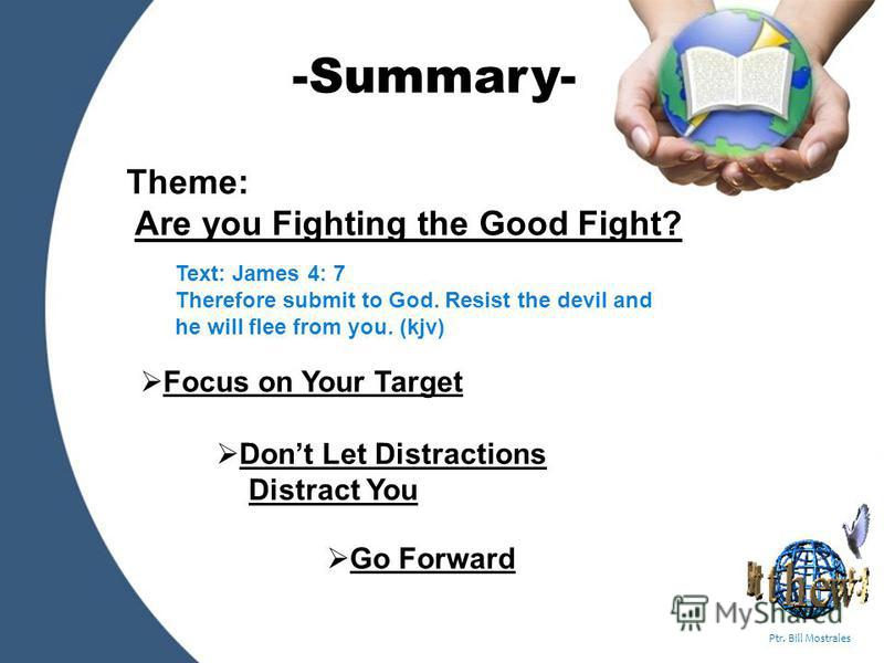 Powerpoint Templates Page 5 Ptr. Bill Mostrales Theme: Are you Fighting the Good Fight? Focus on Your Target Dont Let Distractions Distract You Go Forward -Summary- Text: James 4: 7 Therefore submit to God. Resist the devil and he will flee from you.