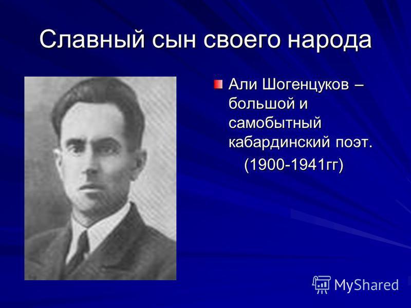 Славный сын своего народа Али Шогенцуков – большой и самобытный кабардинский поэт. (1900-1941 гг) (1900-1941 гг)