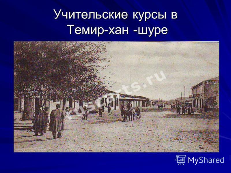 Учительские курсы в Темир-хан -шуре