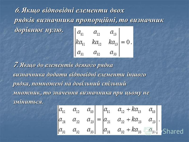 6. Якщо відповідні елементи двох рядків визначника пропорційні, то визначник дорівнює нулю. 7. Якщо до елементів деякого рядка визначника додати відповідні елементи іншого рядка, помножені на довільний спільний множник, то значення визначника при цьо