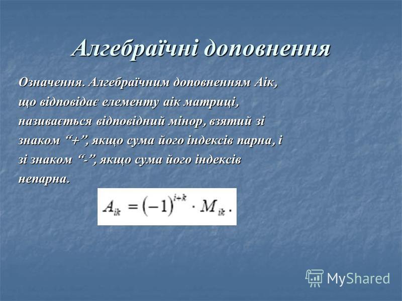 Алгебраїчні доповнення Означення. Алгебраїчним доповненням Аік, що відповідає елементу аік матриці, називається відповідний мінор, взятий зі знаком +, якщо сума його індексів парна, і зі знаком -, якщо сума його індексів непарна.