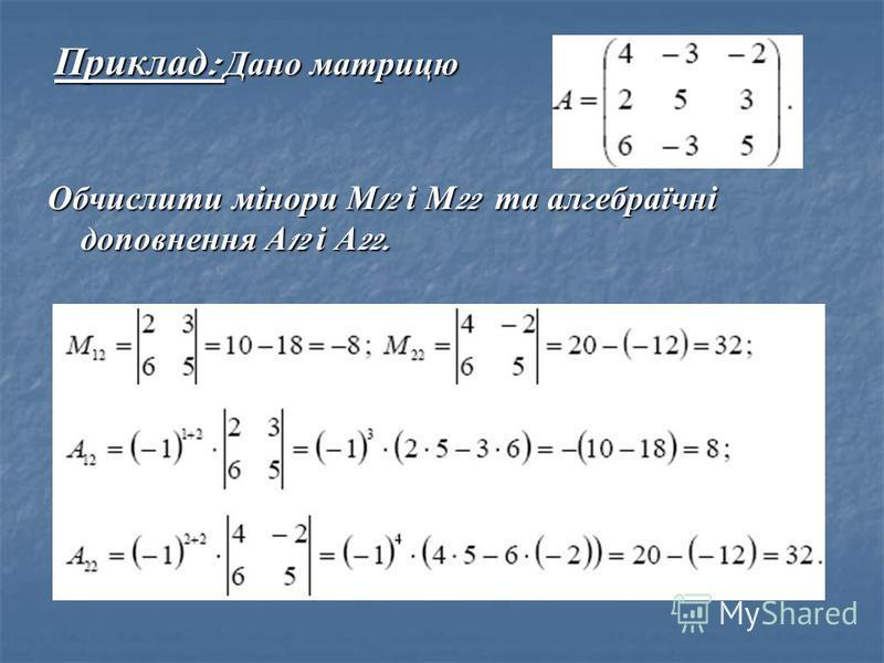 Приклад : Дано матрицю Обчислити мінори М 12 і М 22 та алгебраїчні доповнення А 12 і А 22.