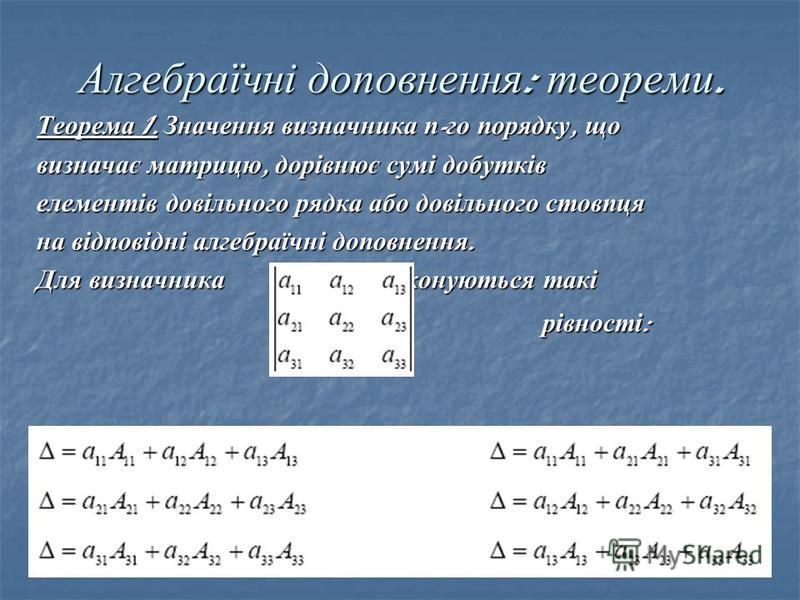 Алгебраїчні доповнення : теореми. Теорема 1. Значення визначника п - го порядку, що визначає матрицю, дорівнює сумі добутків елементів довільного рядка або довільного стовпця на відповідні алгебраїчні доповнення. Для визначника виконуються такі рівно