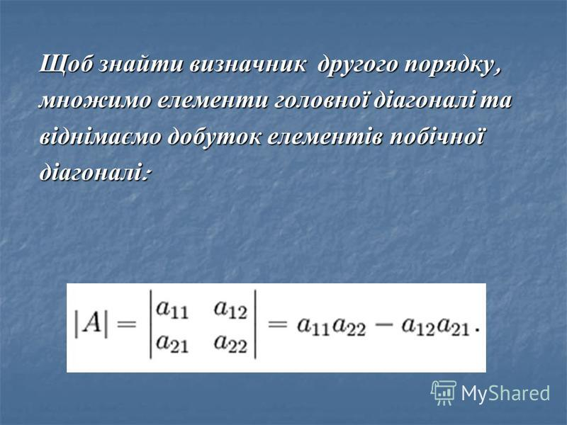 Щоб знайти визначник другого порядку, множимо елементи головної діагоналі та віднімаємо добуток елементів побічної діагоналі :