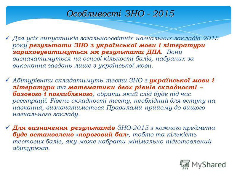 Особливості ЗНО - 2015 Для усіх випускників загальноосвітніх навчальних закладів 2015 року результати ЗНО з української мови і літератури зараховуватимуться як результати ДПА. Вони визначатимуться на основі кількості балів, набраних за виконання завд
