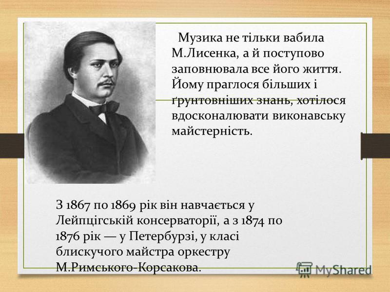 Музика не тільки вабила М.Лисенка, а й поступово заповнювала все його життя. Йому праглося більших і ґрунтовніших знань, хотілося вдосконалювати виконавську майстерність. З 1867 по 1869 рік він навчається у Лейпцігській консерваторії, а з 1874 по 187