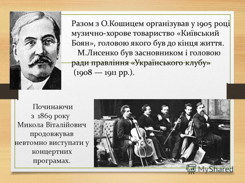 Разом з О.Кошицем організував у 1905 році музично-хорове товариство «Київський Боян», головою якого був до кінця життя. М.Лисенко був засновником і головою ради правління «Українського клубу» (1908 1911 рр.). Починаючи з 1869 року Микола Віталійович