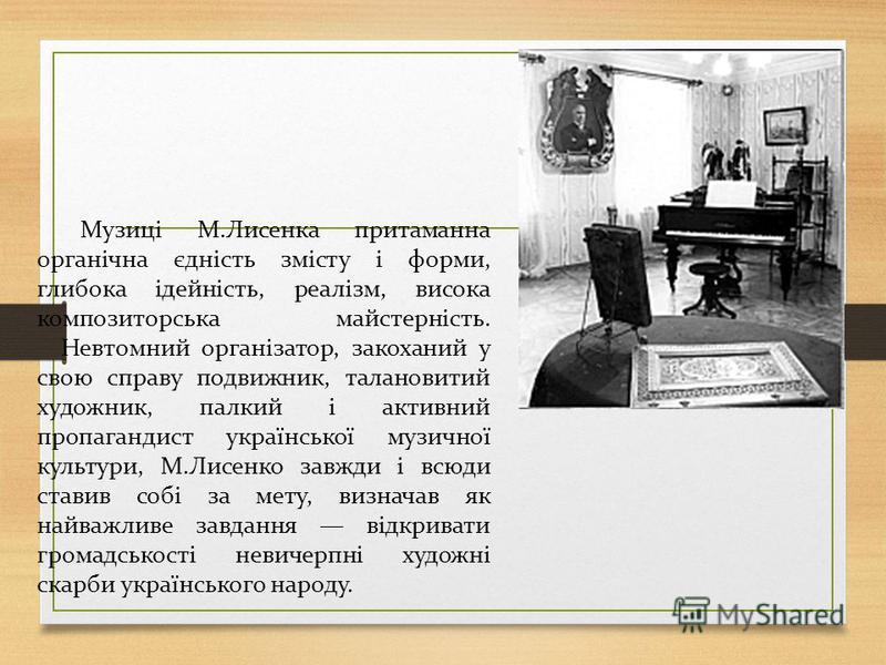 Музиці М.Лисенка притаманна органічна єдність змісту і форми, глибока ідейність, реалізм, висока композиторська майстерність. Невтомний організатор, закоханий у свою справу подвижник, талановитий художник, палкий і активний пропагандист української м