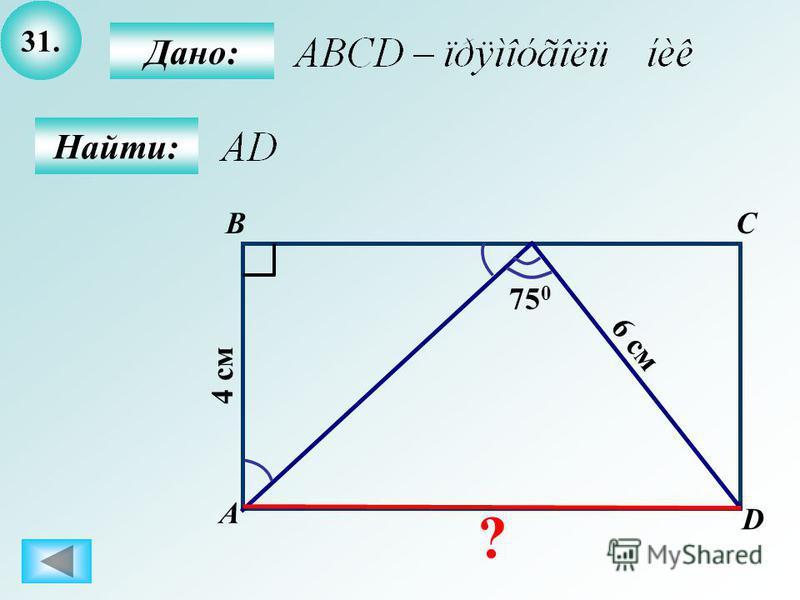 31. B А C D 75 0 6 см 4 см Дано: Найти: ?