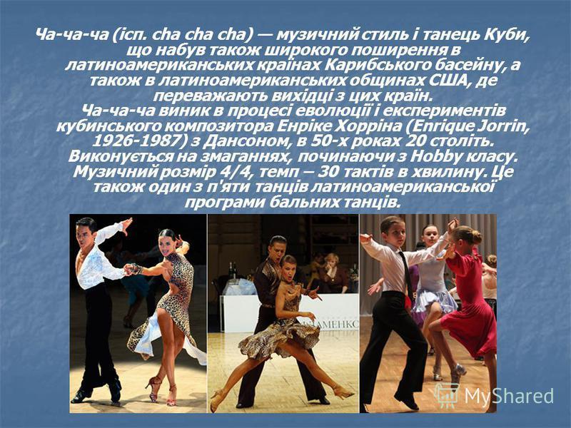 Ча-ча-ча (ісп. cha cha cha) музичний стиль і танець Куби, що набув також широкого поширення в латиноамериканських країнах Карибського басейну, а також в латиноамериканських общинах США, де переважають вихідці з цих країн. Ча-ча-ча виник в процесі ево