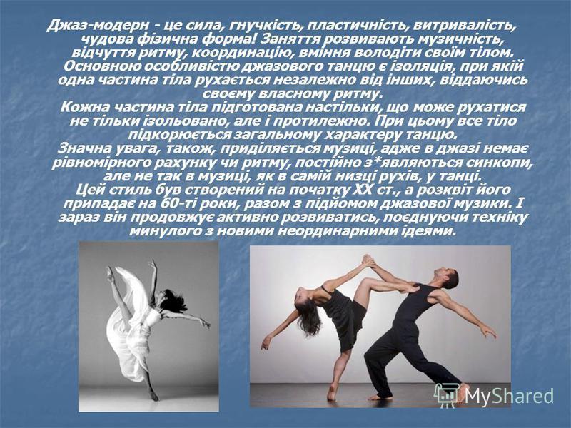 Джаз-модерн - це сила, гнучкість, пластичність, витривалість, чудова фізична форма! Заняття розвивають музичність, відчуття ритму, координацію, вміння володіти своїм тілом. Основною особливістю джазового танцю є ізоляція, при якій одна частина тіла р
